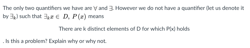 However we do not have a quantifier (let us denote it The only two quantifiers we have are and by 괘) such that 쾌 E D, P (2) means There are k distinct elements of D for which P(x) holds Is this a problem Explain why or why not.