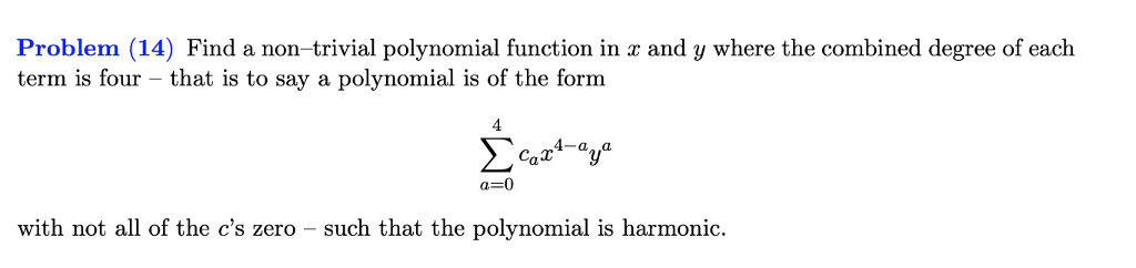 Problem (14) Find a non-trivial polynomial function in r and y where the combined degree of each term is four - that is to say a polynomial is of the form 4-a a a-0 with not all of the cs zero - such that the polynomial is harmonic.