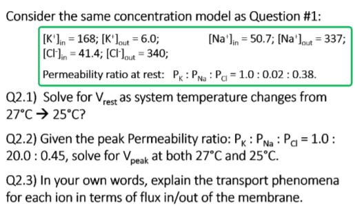 Consider the same concentration model as Question #1: [Kn 168; Klout 6.0; [CI-]in = 41.4; [CI-lout-340, [Nalin 50.7 Nalout 337; Permeability ratio at rest: Pk: PNa P 1.0:0.02:0.38. Q2.1) Solve for Vrest as system temperature changes from 27°C → 25°C? Q2.2) Given the peak Permeability ratio: Pk : Pa Pa 1.0 20.0:0.45, solve for Vpeak at both 27C and 25°C. Q2.3) In your own words, explain the transport phenomena for each ion in terms of flux in/out of the membrane.