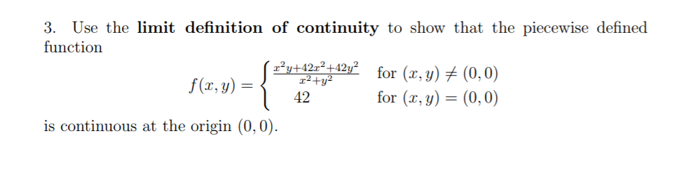 3. Use the limit definition of continuity to show that the piecewise defined function rutertar for (x,y)メ(0.0) for (x,y)-(0,0) r2+y f(x, y) =亻 42 is continuous at the origin (0,0)