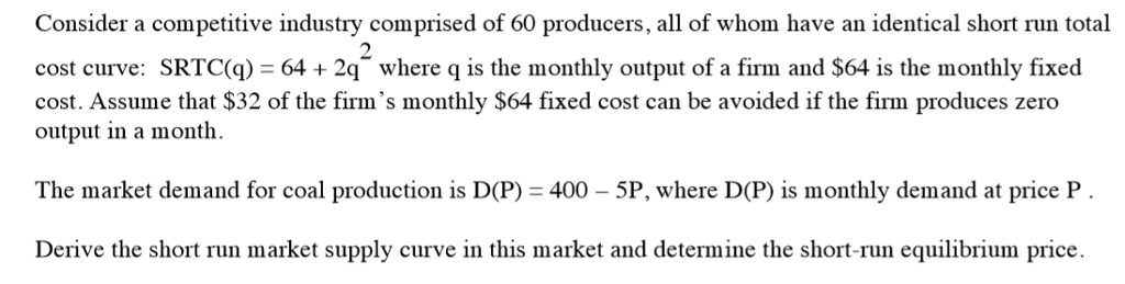 Consider a competitive industry comprised of 60 producers, all of whom have an identical short run total cost curve: SRTC(q) 642q where q is the monthly output of a firm and $64 is the monthly fixed cost. Assume that $32 of the firms monthly $64 fixed cost can be avoided if the firm produces zero output in a month. The market demand for coal production is D(P) 400-5P, where D(P) is monthly demand at price P Derive the short run market supply curve in this market and determine the short-run equilibrium price