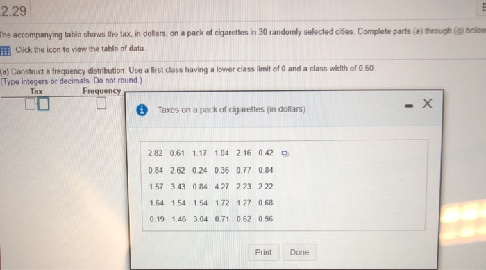 2.29 he accompanying table shows the tax, in dollars, on a pack of cigarettes in 30 randomly selected cities. Complete parts (a) through (g) below EEB Click the icon to view the table of data (a) Construct a frequency distribution. Use a first class having a lower class limit of 0 and a class width of 0.50 (Type integers or decimals Do not round) Tax Frequency i Taxes on a pack of cigarettes (in dollars) 2.82 0.61 1.17 1.04 2.16 0.42 0.84 2.62 0.24 0.36 0.77 0.84 157 3.43 0.84 4.27 223 2.22 1.64 1.54 1.54 1.72 1.27 0.68 0.19 1.46 3.04 0.71 062 0.96 Print Done