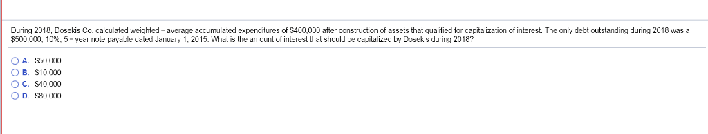 During 2018, Dosekis Co. calculated weighted- average accumulated expenditures of $400,000 after construction of assets that qualified for capitalization of interest. The only debt outstanding during 2018 was a $500,000, 10%, 5-year note payable dated January 1 2015 What is the amount of interest that should be capitalized by Dosekis during 2018? OA. $50,000 O B. $10,000 O C. $40,000 D. $80,000