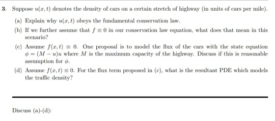 3. Suppose u(r, t) denotes the density of cars on a certain stretch of highway (in units of cars per mile (a) Explain why u(r,t) obeys the fundamental conservation law (b) If we further assume that f0 in our conservation law equation, what does that mean in this (c) Assume f(x,t)0. One proposal is to model the lux of the cars with the state equation (d) Assume f(rt)0. For the flux term proposed in (c), what is the resultant PDE which models scenario? ф (M-u)2 where M is the maximum capacity of the highway. Discuss if this is reasonable assumption for φ. the traffic density? Discuss (a)-(d)