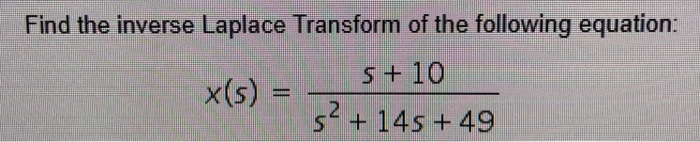 Find the inverse Laplace Transform of the following equation: +10 52 + 14s + 49 x(s) =