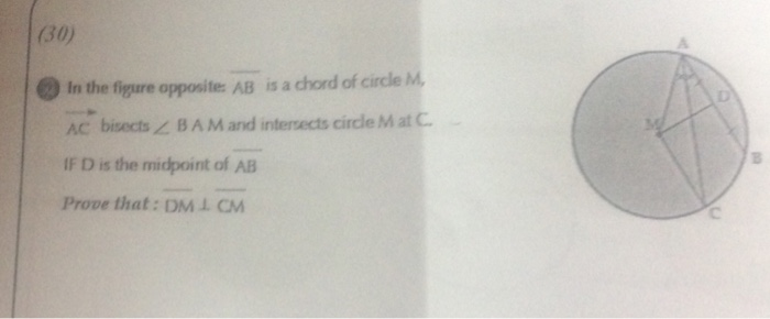 (30) 0 In the figare oppositer: AB is a chord of circle M AC bisects BA M and intersects circle MatC IF D is the midpoint of