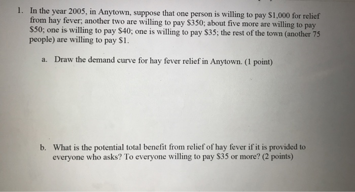 1. In the year 2005, in Anytown, suppose that one person is willing to pay $1,000 for relief from hay fever, another two are willing to pay $350; about five more are willing to pay S50; one is willing to pay $40; one is willing to pay $35; the rest of the town (another 75 people) are willing to pay $I Draw the demand curve for hay fever relief in Anytown. (1 point) a. What is the potential total benefit from relief of hay fever if it is provided to everyone who asks? To everyone willing to pay $35 or more? (2 points) b.
