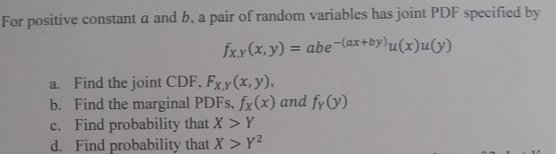 For positive constant a and b, a pair of random variables has joint PDF specified by x.y(a,y)-abe-(ax+by) a. Find the joint CDF, Fx.y (x, y), b. Find the marginal PDFs, fx (x) and fy O) c. Find probability that X > Y d. Find probability that X > Y2