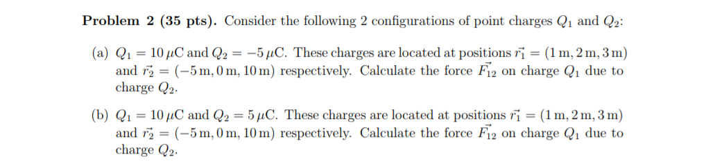 Problem 2 (35 pts). Consider the following 2 configurations of point charges Q1 and Q2 (a) Q,-10 pC and Q,--5 μC. These charges are located at positions r,-(1 m, 2 m, 3 m) and rg = (-5 m,0 m, 10 m) respectively. Calculate the force F12 on charge Q1 due to charge 2 (b) Q1-10uC and Q -5C. These charges are located at positions Fi(1m, 2m,3m) and r (-5m,0m, 10m) respectively. Calculate the force Fi2 on charge Qi due to charge Q2