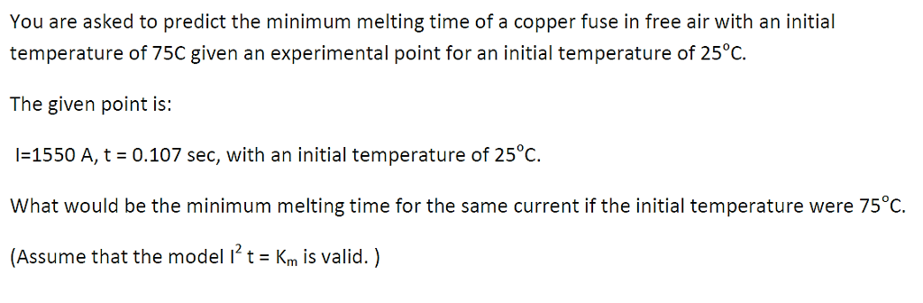 You are asked to predict the minimum melting time of a copper fuse in free air with an initial temperature of 75C given an experimental point for an initial temperature of 25°C. The given point is: l-1550 A, t 0.107 sec, with an initial temperature of 25°C. What would be the minimum melting time for the same current if the initial temperature were 75°C (Assume that the model i2t Km is valid.)