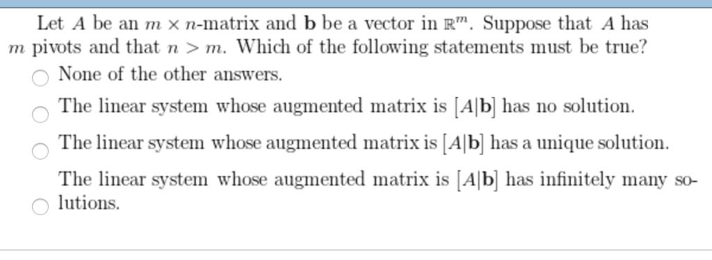 Let A be an mx n-matrix and b be a vector in R. Suppose that A has m pivots and that n >m. Which of the following statements ust be true? O None of the other answers. The linear system whose augmented matrix is [Alb has no solution The linear system whose augmented matrix is [Alb] has a unique solution. The linear system whose augmented matrix is A b has infinitely many so- lutions