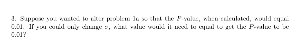 3. Suppose you wanted to alter problem la so that the P-value, when calculated, would equal 0.01. If you could only change σ,