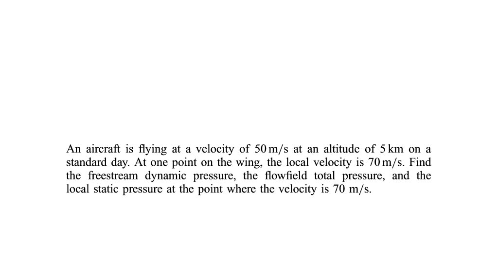 An aircraft is flying at a velocity of 50 m/s at an altitude of 5 km on a standard day. At one point on the wing, the local velocity is 70 m/s. Find the freestream dynamic pressure, the flowfield total pressure, and the local static pressure at the point where the velocity is 70 m/s