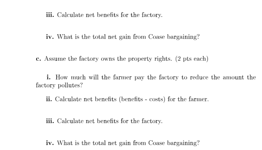 iii. Calculate net benefits for the factory. iv. What is the total net gain from Coase bargaining? c. Assume the factory owns the property rights. (2 pts each) i. How much will the farmer pay the factory to reduce the amount the factory pollutes? ii . Calculate net benefits (benefits - costs for the farmer iii. Calculate net benefits for the factory. iv. What is the total net gain from Coase bargaining?