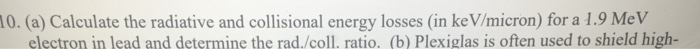 0. (a) Calculate the radiative and collisional energy losses (in ke V/micron) for a 1.9 MeV electron in lead and determine th