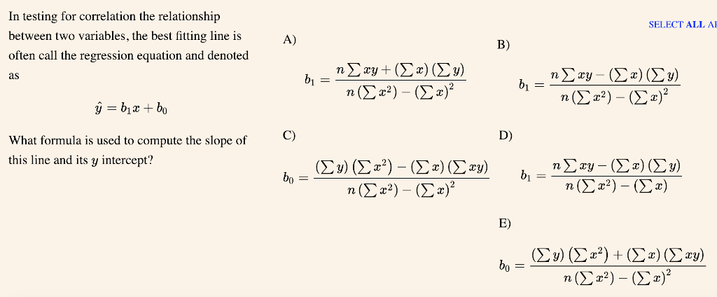 In testing for correlation the relationship between two variables, the best fitting line is often call the regression equation and denoted as SELECT ALL A A) B) C) D) What formula is used to compute the slope of this line and its y intercept? E)