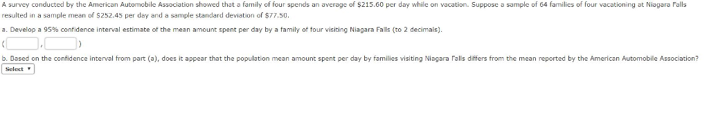 ation showed that a family of four spends an average of $215.60 per day while on vacation a sample of 64 farmilices of four vacationing at Niagara F A survey conducted by the American Automobile Associ $215.60 per day while on vacation. Suppose a sample of 64 families of four vacationing at Niagara Falls resulted in a sample mean of S252.45 per day and a sample standard deviation of $77.50. a. Develop a 95% confidence interval estimate of the mean amount spent per day by a family of four visiting Niagara Falls (to 2 decimals). b. Based on the confidence interval trom part (a), does it appear that the population mean amount spent per day by families visiting Niagara Falls differs from the mean reported by the American Automobile Association? Select