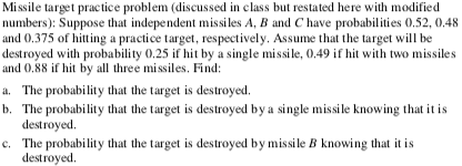 Missile target practice problem (discussed in class but restated here with modified numbers): Suppose that independent missiles A, B and C have probabilities 0.52, 0.48 and 0.375 of htting a practice target, respectively. Assume that the target will be destroyed with probability 0.25 if hit by a single missile, 0.49 ifhi with two missiles and 0.88 if hit by a three missiles. Find; a. The probability that the target is destroyed. b. The probability that the target is destroyed by a single missile knowing that t is destroyed. The probability that the target is destroyed by missile B knowing that it is destroyed c.