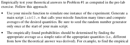 Empirically test your theoretical answers to Problem #1 as computed in the pre-lab exercise. Follow this approach: Use your missile function to simulate one instance of the experiment. Generate a main script ab03.m that calls your missile function many times and compute averages of the desired quantities. Be sure to seed the random number generator only once at the start of your main script. .The empirically found probabilities should be determined by finding the appropriate average as a simple ratio of the appropriate quantities (i.e., different from how the the oretical answer was derived). For ex ample, to find the empirical