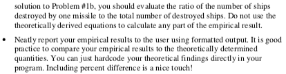 solution to Problem #11, you should evaluate the ratio of the number of ships destroyed by one missile to the total number of destroyed ships. Do not use the theoretically derived equations to calculate any part of the empirical result .Neatly report your empirical results to the user using formatted output. It is good practice to compare your empirical results to the theoretically determined quantities. You can just hardcode your theoretical findings directly in your program. Including percent difference is a nice touch!