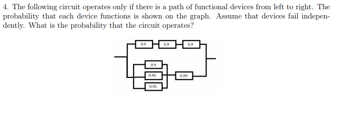 4. The following circuit operates only if there is a path of functional devices from left to right. The probability that each device functions is shown on the graph. Assume that devices fail indepen dently. What is the probability that the circuit operates?