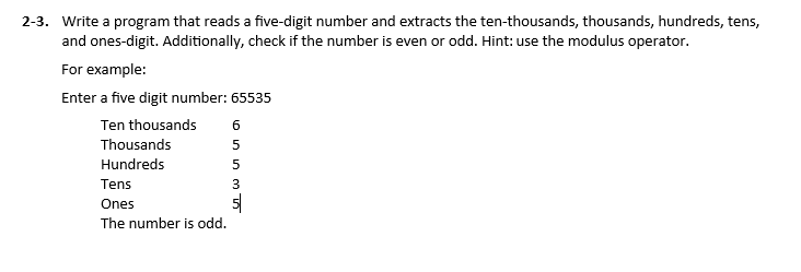 2-3. Write a program that reads a five-digit number and extracts the ten-thousands, thousands, hundreds, tens, and ones-digit. Additionally, check if the number is even or odd. Hint: use the modulus operator. For example: Enter a five digit number: 65535 Ten thousands 6 Thousands Hundreds Tens Ones The number is odd.