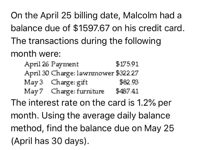 On the April 25 billing date, Malcolm had a balance due of $1597.67 on his credit card The transactions during the following month were: $175.91 April 26 Payment April 30 Charge: lawnmower $322.27 May3 Charge: gift May7 Charge: furniture $487 41 $82.93 The interest rate on the card is 1.2% per month. Using the average daily balance method, find the balance due on May 25 (April has 30 days).