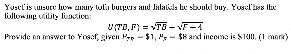 Yosef is unsure how many tofu burgers and falafels he should buy. Yosef has the following utility function: Provide an answer to Yosef, given PTB-$1, PF = $8 and income is $100. (1 mark)