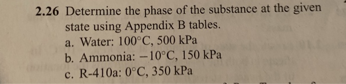 2.26 Determine the phase of the substance at the given state using Appendix B tables. a. Water: 100°C, 500 kPa b. Ammonia:-10°C, 150 kPa c. R-410a: 0°C, 350 kPa