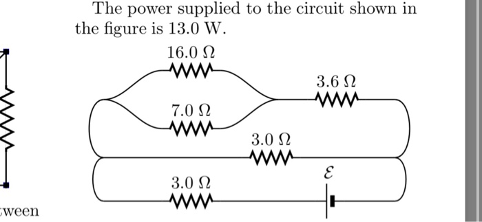 The power supplied to the circuit shown in the figure is 13.0 W. 16.0 Ω 3.6 Ω 7.0 Ω 3.0 Ω 3.0 Ω ween