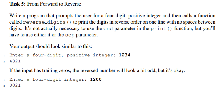 Task 5: From Forward to Reverse Write a program that prompts the user for a four-digit, positive integer and then calls a function called reverse-digits to print the digits in reverse order on one line with no spaces between digits. Its not actually necessary to use the end parameter in the print ) function, but youll have to use either it or the sep parameter Your output should look similar to this: Enter a four-digit, positive integer: 1234 2 4321 If the input has trailing zeros, the reversed number wil look a bit odd, but its okay. Enter a four-digit integer: 1200 2 0021
