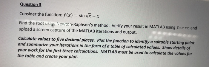 Question3 Consider the function: f (x) sin vx -x Find the root using Newton-Raphsons method. Verify your result in MATLAB using fzero and upload a screen capture of the MATLAB iterations and output. Calculate values to five decimal places. Plot the function to identify a suitable starting point and summarize your iterations in the form of a table of calculated values. Show details of your work for the first three calculations. MATLAB must be used to calculate the values for the table and create your plot.