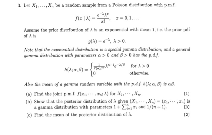 3. Let Xi, , Xn be a random sample from a Poisson distribution with p.m.f Assume the prior distribution of Of λ is is an exponential with mean 1, i.e. the prior pdi g(A) e-λ, λ > 0 Note that the exponential distribution is a special gamma distribution; and a general gamma distribution with parameters α > 0 and β > 0 has the pd.f. h(A; α, β)-16(. otherwise Also the mean of a gamma random variable with the pd.f.h(Χα, β) is αβ (a) Find the joint p.m.f. f(x,... ,n) for X,,-.. ,Xn (b) Show that the posterior distribution of A given (Xi, .,Xn) -(x1,,^n) is a gamma distribution with paranneters 1 + Ση! Χί and 1/(n +1) (c) Find the mean of the posterior distribution of .