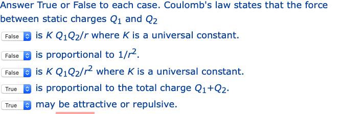 Answer True or False to each case. Coulombs law states that the force between static charges Q1 and Q2 Falseis K Q1Q2/r where K is a universal constant. False is proportional to 1/2 Faise B is K Q102/r2 where K is a universal constant. True B is proportional to the total charge Q1+02- may be attractive or repulsive.