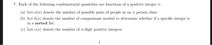 7. Each of the following combinatorial quantities are functions of a positive integer n (a) Let a(n) denote the number of possible pairs of people in an n person class. (b) Let b(n) denote the number of comparisons needed to determine whether if a specific integer is in a sorted list cLet c(n) denote the number of n-digit positive integers.