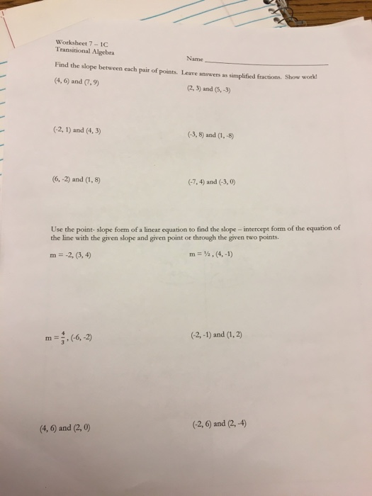Worksheet 7-1C Transitional Algebra Name Find the slope between each pair of points, Leave answers as simplified fractions. Show work (4, 6) and (7, 9) (2,3) and (5,-3) (-2, 1) and (4, 3) (-3, 8) and (1,-8 (6,-2) and (1,8) (-7,4) and (-3,0) Use the point- slope form of a linear equation to find the slope -intercept form of the equation of the line with the given slope and given point or through the given two points. m -2, (3,4) m=½,(4,-1) tn =,(-6,2) (-2,-1) and (1,2) (4, 6) and (2, 0) (2, 6) and (2,-4)