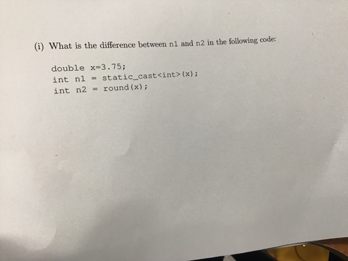 (i) What is the difference between nl and n2 in the following code: double x-3.75; int n1 = static-cast<int>(x) ; int n2 = round (x);