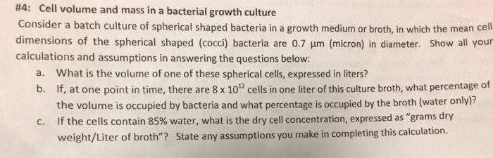 #4: Cell volume and mass in a bacterial growth culture Consider a batch culture of spherical shaped bacteria in a growth medium or broth, in which the mean cell dimensions of the spherical shaped (cocci) bacteria are 0.7 um (micron) in diameter. Show all your calculations and assumptions in answering the questions below: a. What is the volume of one of these spherical cells, expressed in liters? b. If, at one point in time, there are 8 x 1012 cells in one liter of this culture broth, what percentage of the volume is occupied by bacteria and what percentage is occupied by the broth (water only)? If the cells contain 85% water, what is the dry cell concentration, expressed as grams dry weight/Liter of broth? State any assumptions you make in completing this calculation. C.