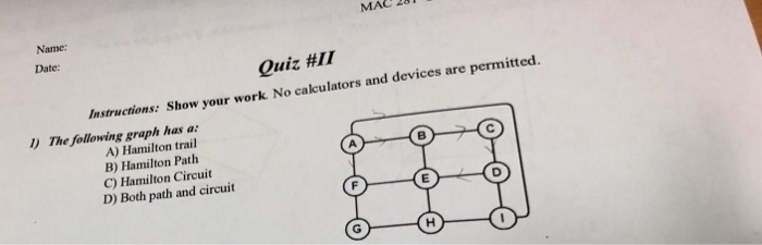 MAC 281 Date Quiz #11 Instructions: S how your work No calculators and devices are l) The following graph has a: A) Hamilton trail B) Hamilton Path C) Hamilton Circuit D) Both path and circuit A.
