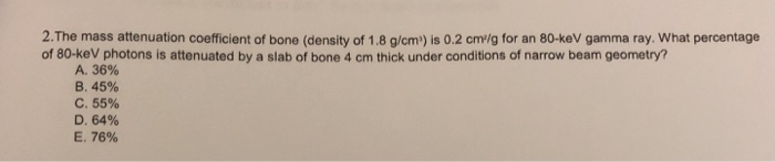 2.The mass attenuation coefficient of bone (density of 1.8 g/cm) is 0.2 cm/g for an 80-keV gamma ray. What percentage of 80-k