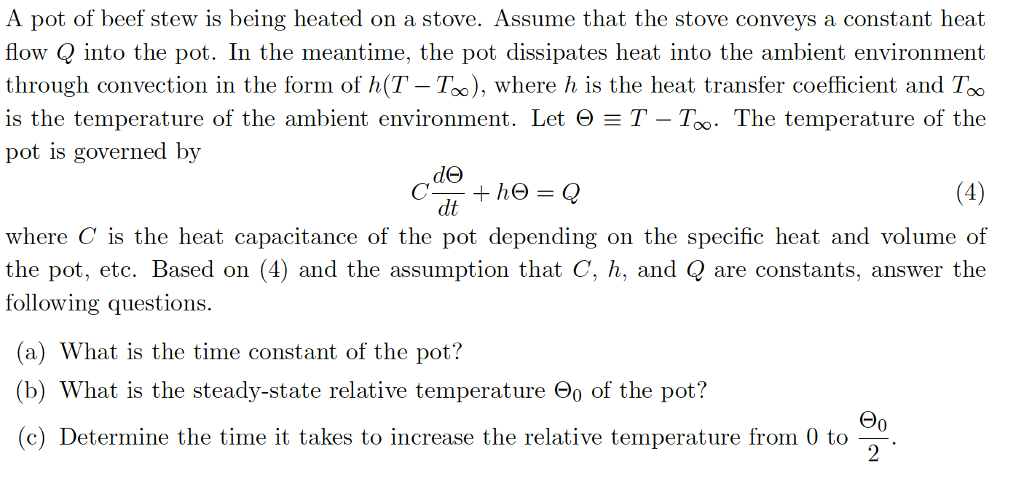 A pot of beef stew is being heated on a stove. Assume that the stove conveys a constant heat flow Q into the pot. In the meantime, the pot dissipates heat into the ambient environment through convection in the form of h(T - Too), where h is the heat transfer coefficient and Too is the temperature of the ambient environment. Let Θ T-Too. The temperature of the pot is governed by de dt where C is the heat capacitance of the pot depending on the specific heat and volume of the pot, etc. Based on (4) and the assumption that C, and Q are constants. answer the following questions. (a) What is the time constant of the pot? (b) What is the steady-state relative temperature Θ0 of the pot? (c) Determine the time it takes to increase the relative temperature from 0 to 0
