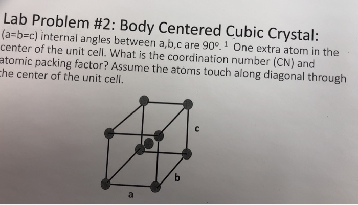 Lab Problem #2: Body Centered Cubic Crystal: (a-b-c) internal angles between a,b,c are 90°. 1 One extra atom in the center of the unit cell. What is the coordination number (CN) and atomic packing factor? Assume the atoms touch along diagonal through he center of the unit cell.