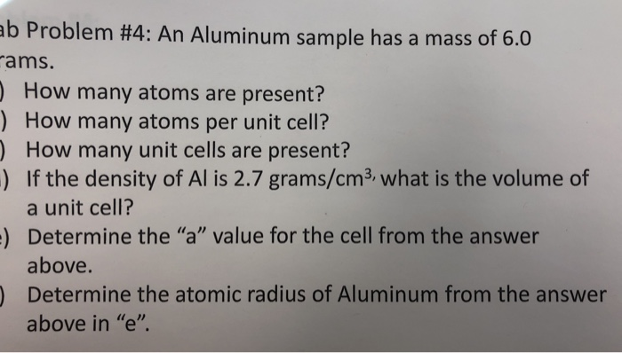 b Problem #4: An Aluminum sample has a mass of 6.0 ams How many atoms are present? ) How many atoms per unit cell? ) How many unit cells are present? ) If the density of Al is 2.7 grams/cm3 what is the volume of a unit cell? Determine the a value for the cell from the answer above Determine the atomic radius of Aluminum from the answer above in e )