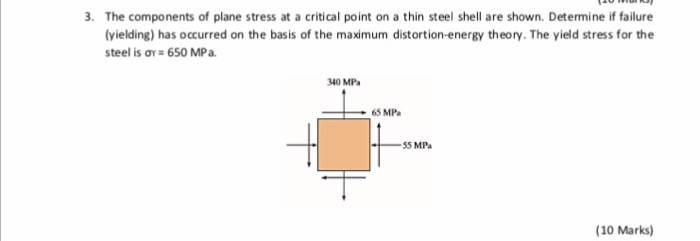 3. The components of plane stress at a critical point on a thin steel shell are shown. Determine if failure yielding) has occurred on the basis of the maximum distortion-energy theory. The yield stress for the steel is σ. 650 MPa. 340 MPa 65 MPa 55 MPa (10 Marks)