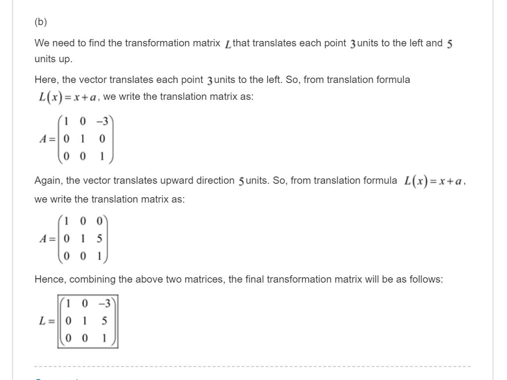 We need to find the transformation matrix L that translates each point 3 units to the left and 5 units up Here, the vector translates each point 3units to the left. So, from translation formula l(x)-x+a, we write the translation matrix as 1 03 A-0 1 0 Again, the vector translates upward direction 5 units. So, from translation formula L(x)-x+a we write the translation matrix as: A 015 Hence, combining the above two matrices, the final transformation matrix will be as follows: 1 03 L=11015