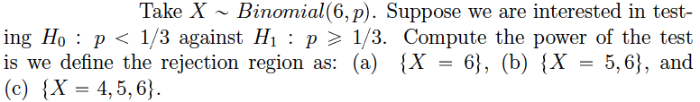 Take X Binomial(6,p). Suppose we are interested in test- ing Ho P 1/3 against Hi : p 1/3. Compute the power of the test is we define the rejection region as: (a) {X = 6}, (b) {X = 5,6, and (c) {X= 4,5,6)