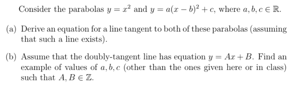Consider the parabolas y - x* and y- a(r -b)2 + c, where a,b,cE R. (a) Derive an equation for a line tangent to both of these