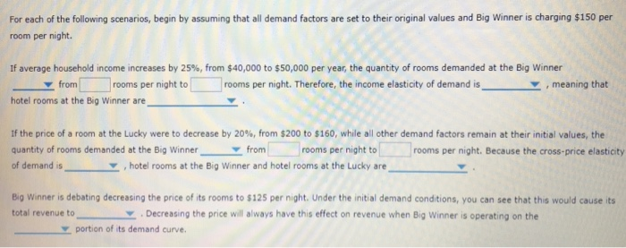 For each of the following scenarios, begin by assuming that all demand factors are set to their original values and Big Winner is charging $150 per room per night. If average household income increases by 25%, from $40,000 to $50,000 per year, the quantity of rooms demanded at the Big winner from[一□rooms per night to rooms per night. Therefore, the income elasticity of demand isY meaning that hotel rooms at the Big Winner are If the price of a room at the Lucky were to decrease by 20%, from $200 to $160, while all other dem and factors remain at their initial values, the quantity of rooms demanded at the Big Winnerfromrooms per night to of demand is , hotel rooms at the Big Winner and hotel rooms at the Lucky are rooms per night. Because the cross-price elasticity Big Winner is debating decreasing the price of its rooms to $125 per night. Under the initial demand conditions, you can see that this would cause its total revenue to ▼ . Decreasing the pnce will always have this effect on revenue when Big Winner is operating on the Y portion of its demand curve.