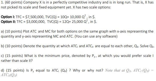 1. (60 points) Company X is in a perfectly competitive industry and is in long run. That is, X has not picked its scale and fixed equipment yet. X has two scale options: Option I: TFC $7,500,000, TVC(Q) 100+ 10,000 Q, in $ Option ll: TFC $3,000,000, TVC(Q) 120+ 25,000 Q2, in $ a) (10 points) Plot ATC and MC for both options on the same graph with x-axis representing the quantity and y-axis representing MC and ATC. (You can use any software) b) (10 points) Denote the quantity at which ATC and ATCi are equal to each other, Ox. Solve Q c) (15 points) What is the minimum price, denoted by Py, at which you would prefer scale I rather than scale ? d) (15 points) is Py equal to ATG (Qx) ? Why or why not? Note that at Qx, ATC, (Or) = ATCOx
