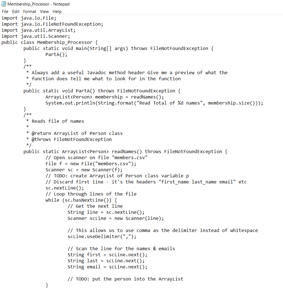 Membership_Processor - Notepad File Edit Format View Help import java.io.File; import java.io.FileNotFoundException; import java.util.ArrayList; import java.util.scanner; public class Membership_Processor f public static void main(string[] args) throws FileNotFoundException { PartA) 2 Always add a useful Javadoc method header Give me a preview of what the function does Tell me what to look for in the function public static void PartA() throws FileNotFoundException { ArrayList<Person> membership readNames(); System . out.println(string . format (Read Total of %d names, membership. Size())); * Reads file of names * @return ArrayList of Person class * @throws FileNotFoundException public static ArrayList<Person> readNames() throws FileNotFoundException { // Open scanner on file members.csv File f new File(members.csv); Scanner sc new Scanner(f); // TODO: create ArrayList of Person class variable p // Discard first line its the headers first name last name email etc sc.nextline(); // Loop through lines of the file while (sc.hasNextLine()) [ // Get the next line String line - sc.nextline(); Scanner scLine -new Scanner(line); // This allows us to use comma as the delimiter instead of whitespace scLine.useDelimiter(,); // Scan the line for the names & emails string first = scLine . next(); String last scLine.next(); String email -scLine.next(); // TODO: put the person into the ArrayList